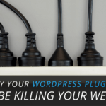 Why Your WordPress Plugins May Be Killing Your Website