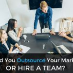 Should You Outsource Your Marketing or Hire a Team? Here's How to Decide