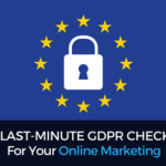 The Last-Minute ( & Post May 25th) GDPR Checklist For Your Online Marketing