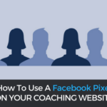 Facebook Pixels for Coaches: How to Create, Set Up, and Use a FB Pixel on Your Website