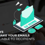 Seven Ways You Can Make Your Emails More Valuable to Recipients